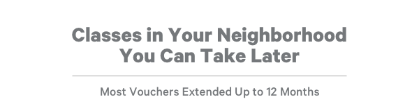 Classes in Your Neighborhood You Can Take Later Most Vouchers Extended Up to 12 Months