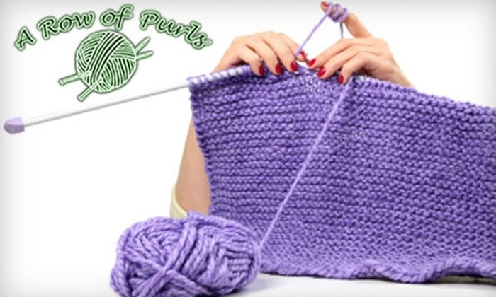 A Row of Purls - Multiple Locations: $15 for Knitting 101 Class Including Necessary Supplies at A Row of Purls or A Row of Purls Too ($30 Value)