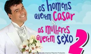 Playcine Produções: Os Homens Querem Casar & As Mulheres Querem Sexo 2 – Teatro Juarez Machado: 1 ingresso