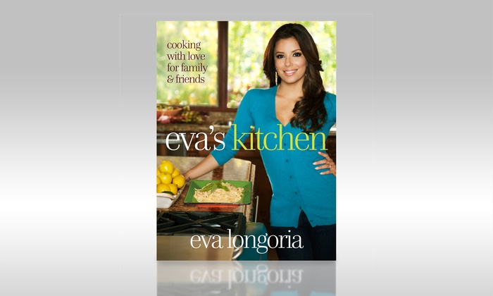 Eva S Kitchen Cooking With Love For Family And Friends Cookbook By Eva Longoria
