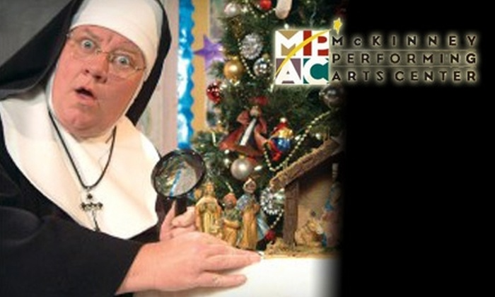 "McKinney Performing Arts Center - Downtown Mckinney: $10 for a Ticket to ""Sister's Christmas Catechism"" at McKinney Performing Arts Center ($21.50 Value). Choose from Three Performances."