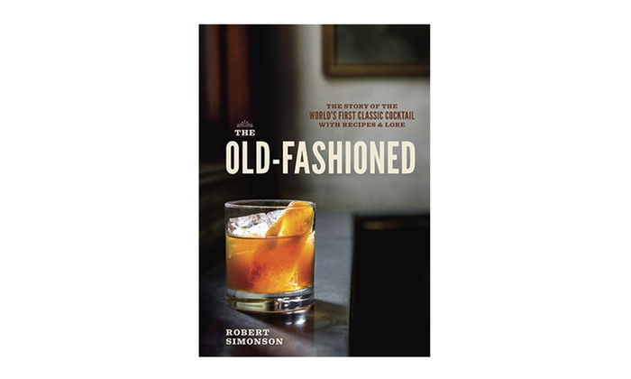 The Old-Fashioned Recipe and History Book: The Old-Fashioned: The Story of the World's First Classic Cocktail with Recipes & Lore