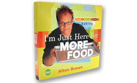 I'm Just Here for More Food: Food x Mixing + Heat = Baking by Alton Brown