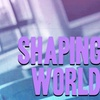Shaping the World!