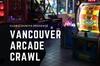 Vancouver Arcade Crawl