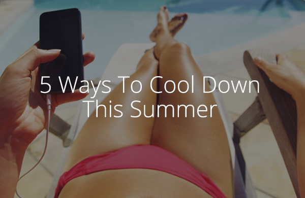 5 Ways To Cool Down This Summer