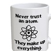 Funny Mug - Never trust atom. They make up everything. Science